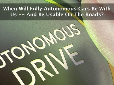 When Will Fully Autonomous Cars Be With Us - And Be Usable On The Roads?