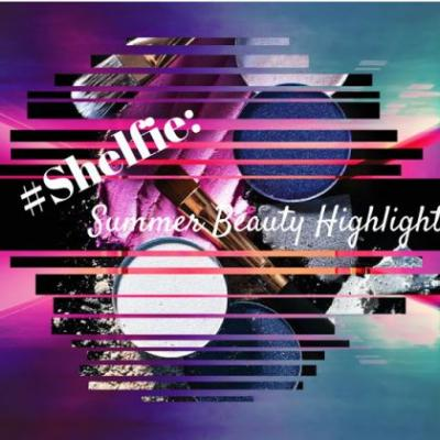 Shelfie: Summer Beauty Highlights