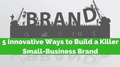 5 Innovative Ways to Build a Killer Small Business Brand