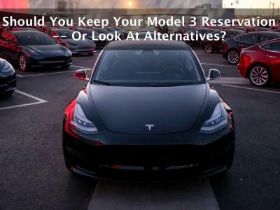 Should You Keep Your Model 3 Reservation - Or Look At Alternatives?